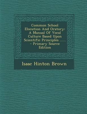 Common School Elocution and Oratory - A Manual of Vocal Culture Based Upon Scientific Principles ...... - Primary Source...