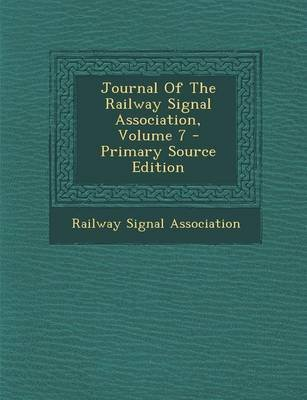 Journal of the Railway Signal Association, Volume 7 - Primary Source Edition (Paperback): Railway Signal Association