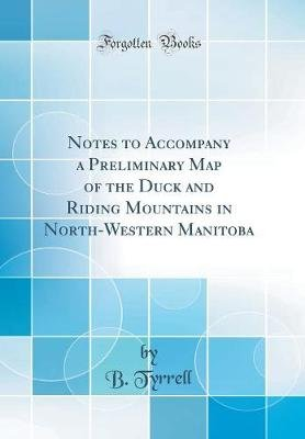 Notes to Accompany a Preliminary Map of the Duck and Riding Mountains in North-Western Manitoba (Classic Reprint) (Hardcover):...