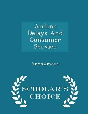 Airline Delays and Consumer Service - Scholar's Choice Edition (Paperback): United States Congress House of Represen