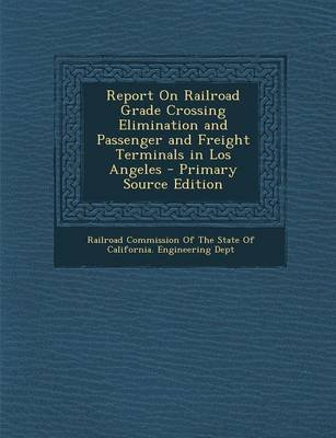 Report on Railroad Grade Crossing Elimination and Passenger and Freight Terminals in Los Angeles - Primary Source Edition...