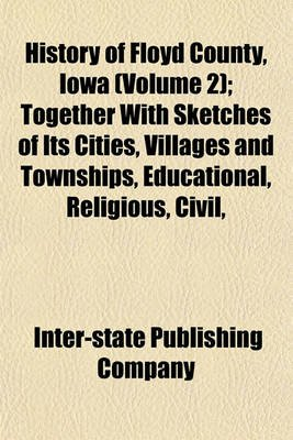 History of Floyd County, Iowa (Volume 2); Together with Sketches of Its Cities, Villages and Townships, Educational, Religious,...