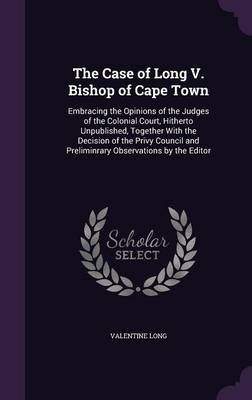 The Case of Long V. Bishop of Cape Town - Embracing the Opinions of the Judges of the Colonial Court, Hitherto Unpublished,...