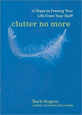 Clutter No More - 12 Steps to Freeing Your Life from Your Stuff (Paperback, 2nd Revised edition): Barb Rogers