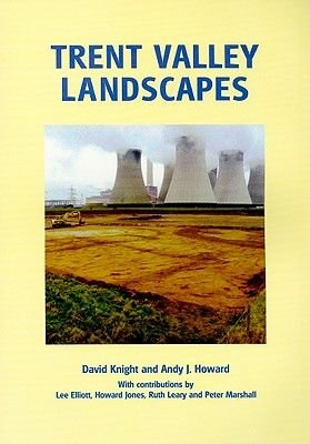 Trent Valley Landscapes - The Archaeology of 500,000 Years of Change (Paperback): D. Knight, A. Howard