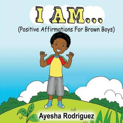 I Am... - Positive Affirmations for Brown Boys (Paperback): Ayesha Rodriguez