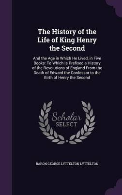 The History of the Life of King Henry the Second - And the Age in Which He Lived, in Five Books: To Which Is Prefixed a History...