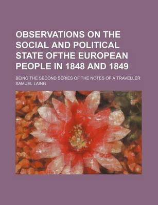 Observations on the Social and Political State Ofthe European People in 1848 and 1849; Being the Second Series of the Notes of...