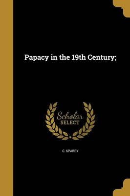 Papacy in the 19th Century; (Paperback): C. Sparry