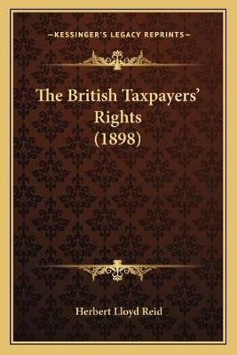 The British Taxpayers' Rights (1898) (Paperback): Herbert Lloyd Reid