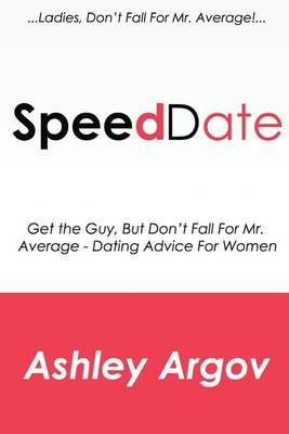 Speed Date - Get the Guy, But Don't Fall for Mr. Average - Speed Dating (Dating Advice for Women) (Paperback): Ashley Argov