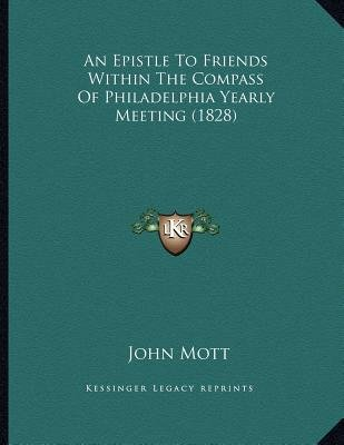 An Epistle to Friends Within the Compass of Philadelphia Yearly Meeting (1828) (Paperback): John Mott