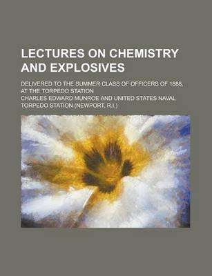 Lectures on Chemistry and Explosives; Delivered to the Summer Class of Officers of 1888, at the Torpedo Station (Paperback):...