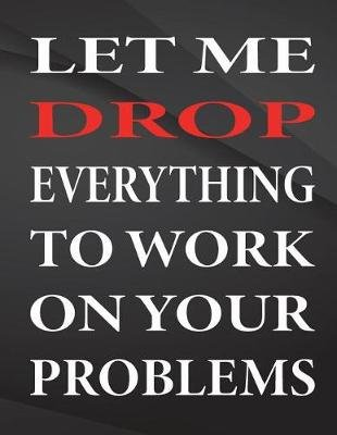 Let Me Drop Everything to Work on Your Problems. - Jottings Drawings Black Background White Text Design Lined Notebook - Large...