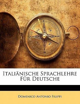 Italianische Sprachlehre Fur Deutsche, Dritte Auflage (German, Paperback): Domenico Antonio Filippi