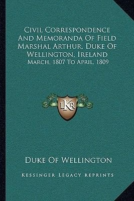Civil Correspondence and Memoranda of Field Marshal Arthur, Duke of Wellington, Ireland - March, 1807 to April, 1809...
