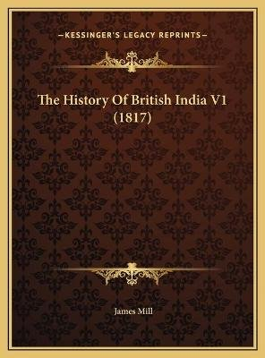 The History of British India V1 (1817) the History of British India V1 (1817) (Hardcover): James Mill