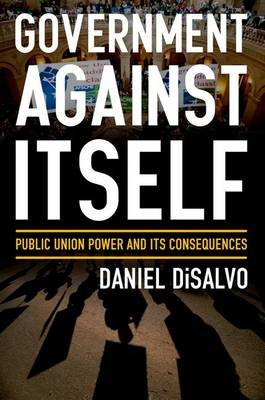 Government against Itself - How Public Employee Unions Weaken America's Government and Economy (Hardcover): Daniel DiSalvo