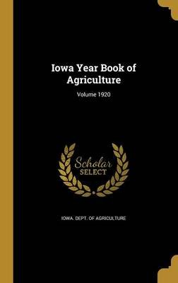 Iowa Year Book of Agriculture; Volume 1920 (Hardcover): Iowa. Dept. of Agriculture