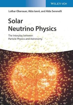 Solar Neutrino Physics - The Interplay between Particle Physics and Astronomy (Hardcover): Lothar Oberauer, Aldo Ianni, Aldo...