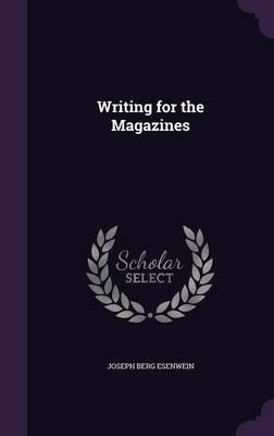 Writing for the Magazines (Hardcover): Joseph Berg Esenwein