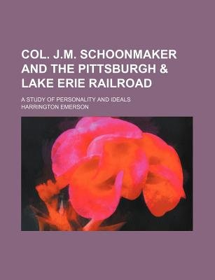 Col. J.M. Schoonmaker and the Pittsburgh & Lake Erie Railroad; A Study of Personality and Ideals (Paperback): Harrington Emerson