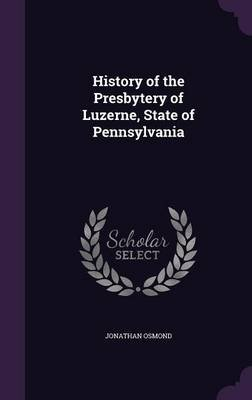 History of the Presbytery of Luzerne, State of Pennsylvania (Hardcover): Jonathan Osmond