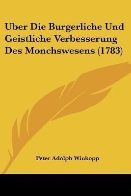 Uber Die Burgerliche Und Geistliche Verbesserung Des Monchswesens (1783) (English, German, Paperback): Peter Adolph Winkopp
