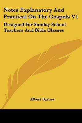 Notes Explanatory and Practical on the Gospels V1 - Designed for Sunday School Teachers and Bible Classes (Paperback): Albert...