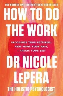 How To Do The Work - Recognise Your Patterns, Heal from Your Past, and Create Your Self (Paperback): Nicole Lepera