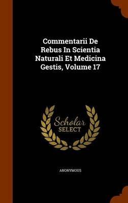 Commentarii de Rebus in Scientia Naturali Et Medicina Gestis, Volume 17 (Hardcover): Anonymous