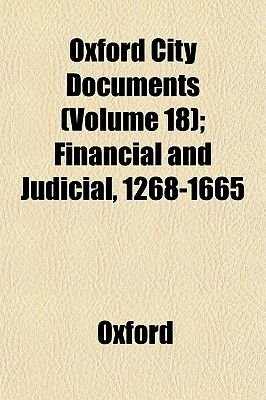 Oxford City Documents (Volume 18); Financial and Judicial, 1268-1665 (Paperback): Oxford