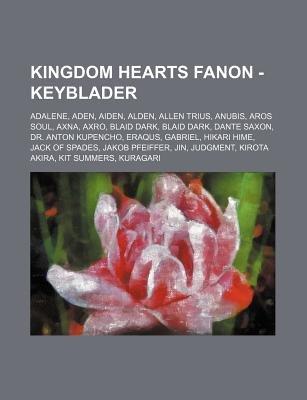 Kingdom Hearts Fanon - Keyblader - Adalene, Aden, Aiden, Alden, Allen Trius, Anubis, Aros Soul, Axna, Axro, Blaid Dark, Blaid...