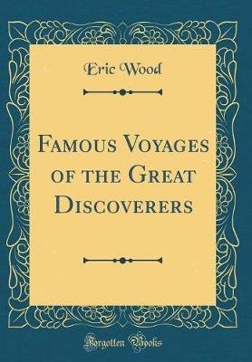 Famous Voyages of the Great Discoverers (Classic Reprint) (Hardcover): Eric Wood