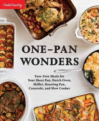 One-Pan Wonders - Fuss-Free Meals for Your Sheet Pan, Dutch Oven, Skillet, Roasting Pan, Casserole, and Slow Cooker...