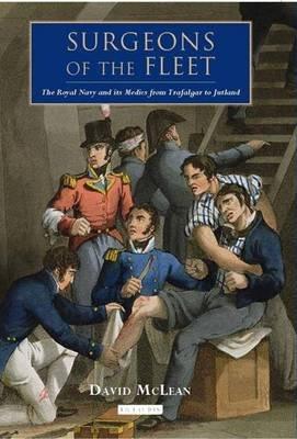 Surgeons of the Fleet - The Royal Navy and Its Medics from Trafalgar to Jutland (Hardcover): David Mclean
