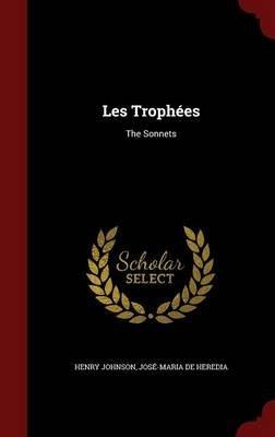 Les Trophees - The Sonnets (Hardcover): Henry Johnson, Jose-Maria De Heredia