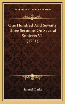One Hundred and Seventy Three Sermons on Several Subjects V1 (1751) (Hardcover): Samuel Clarke