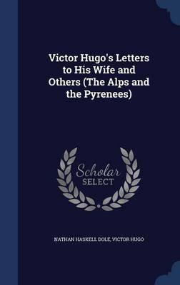 Victor Hugo's Letters to His Wife and Others (the Alps and the Pyrenees) (Hardcover): Nathan Haskell Dole, Victor Hugo