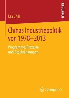 Chinas Industriepolitik Von 1978-2013; Programme, Prozesse Und Beschr Nkungen (English, German, Electronic book text): Lea Shih