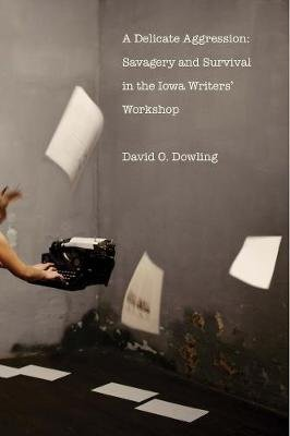 A Delicate Aggression - Savagery and Survival in the Iowa Writers' Workshop (Hardcover): David O Dowling