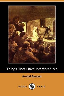 Things That Have Interested Me, Third Series (Dodo Press) (Paperback): Arnold Bennett