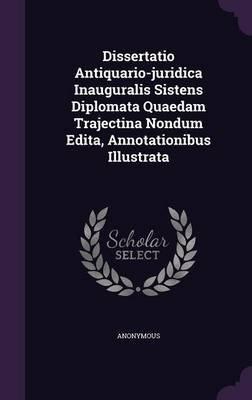 Dissertatio Antiquario-Juridica Inauguralis Sistens Diplomata Quaedam Trajectina Nondum Edita, Annotationibus Illustrata...