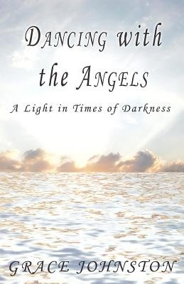 Dancing with the Angels - A Light in Times of Darkness (Electronic book text): Grace Johnston