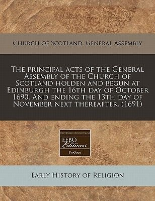 The Principal Acts of the General Assembly of the Church of Scotland Holden and Begun at Edinburgh the 16th Day of October...