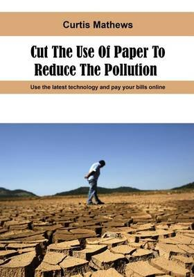 Cut the Use of Paper to Reduce the Pollution - Use the Latest Technology and Pay Your Bills Online (Paperback): Curtis Mathews