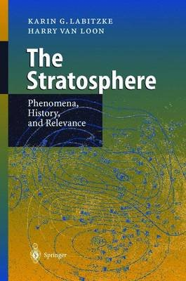 The Stratosphere, The - Phenomena, History and Relevance (Hardcover): K. Labitzke, Hendrik Willem Van Loon, H. van Loon