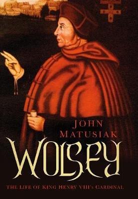 Wolsey - The Life of King Henry VIII's Cardinal (Hardcover): John Matusiak