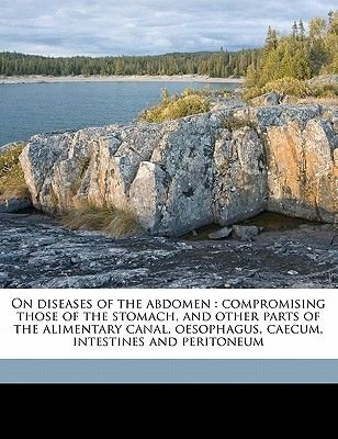 On Diseases of the Abdomen - Compromising Those of the Stomach, and Other Parts of the Alimentary Canal, Oesophagus, Caecum,...