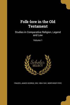 Folk-Lore in the Old Testament - Studies in Comparative Religion, Legend and Law; Volume 1 (Paperback): James George, Sir Frazer